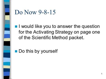 Do Now 9-8-15 I would like you to answer the question for the Activating Strategy on page one of the Scientific Method packet. Do this by yourself 1.
