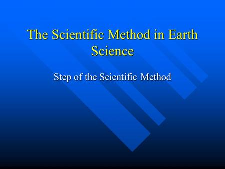 The Scientific Method in Earth Science Step of the Scientific Method.