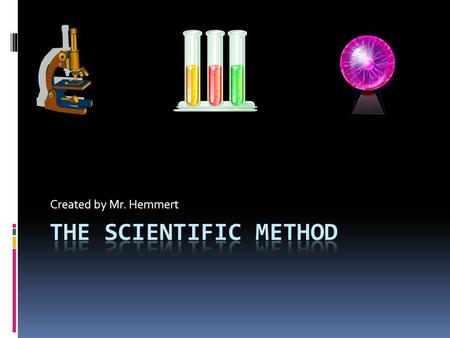 Created by Mr. Hemmert The Scientific Method involves a series of steps that are used to investigate a natural occurrence. It's a process used by scientists.
