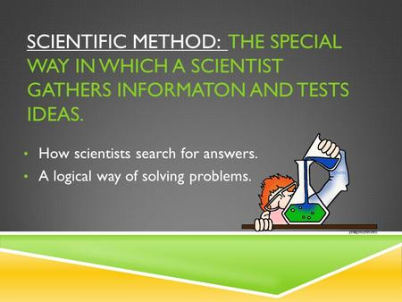 SCIENTIFIC METHOD: THE SPECIAL WAY IN WHICH A SCIENTIST GATHERS INFORMATON AND TESTS IDEAS. How scientists search for answers. A logical way of solving.