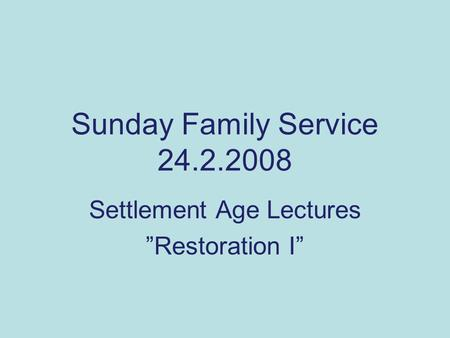 "Sunday Family Service 24.2.2008 Settlement <strong>Age</strong> Lectures ""Restoration I"""