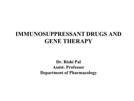 IMMUNOSUPPRESSANT DRUGS AND GENE <strong>THERAPY</strong> Dr. Rishi Pal Assist. Professor Department of Pharmacology.