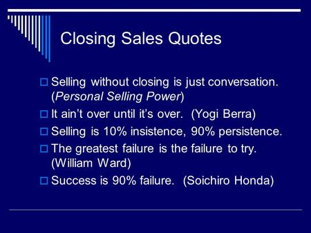 Closing Sales <strong>Quotes</strong>  Selling without closing is just conversation. (Personal Selling Power)  It ain't over until it's over. (Yogi Berra)  Selling is.