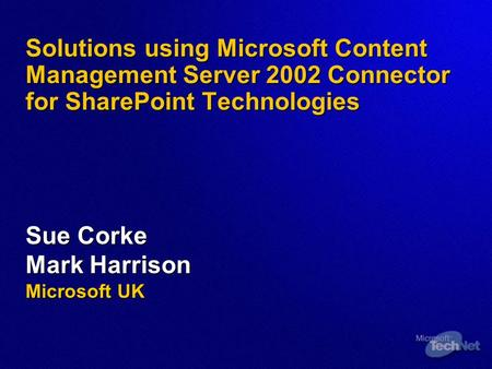 Solutions using Microsoft Content <strong>Management</strong> Server 2002 Connector for SharePoint Technologies Sue Corke Mark Harrison Microsoft UK.
