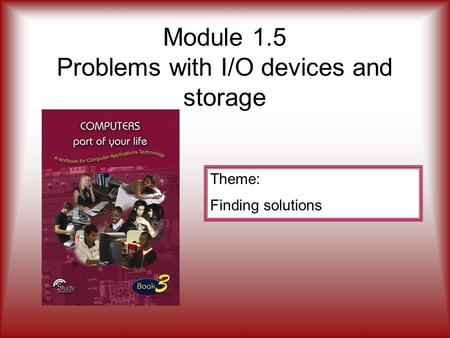 Module 1.5 Problems with I/O <strong>devices</strong> and <strong>storage</strong> Theme: Finding solutions.
