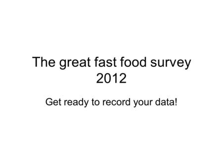 The great fast food survey 2012 Get ready to record your data!
