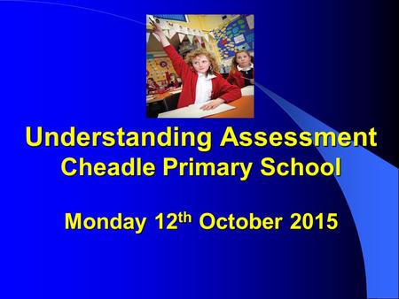 Understanding Assessment Cheadle Primary School Monday 12 th October 2015 Understanding Assessment Cheadle Primary School Monday 12 th October 2015.