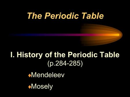 The Periodic Table I. History of the Periodic Table (p.284-285)  Mendeleev  Mosely.