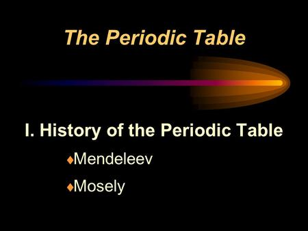 The Periodic Table I. History of the Periodic Table  Mendeleev  Mosely.
