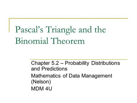 Pascal's Triangle and the Binomial Theorem Chapter 5.2 – Probability Distributions and Predictions Mathematics of Data Management (Nelson) MDM 4U.