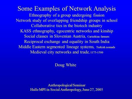 Some Examples of Network Analysis Ethnography of a group undergoing fission Network <strong>study</strong> of overlapping friendship groups in school Collaborative ties.