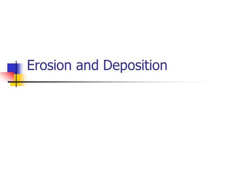 Erosion and Deposition. Breaking Down Processes Weathering The breaking down of the earth's material by natural processes. Erosion The process by which.