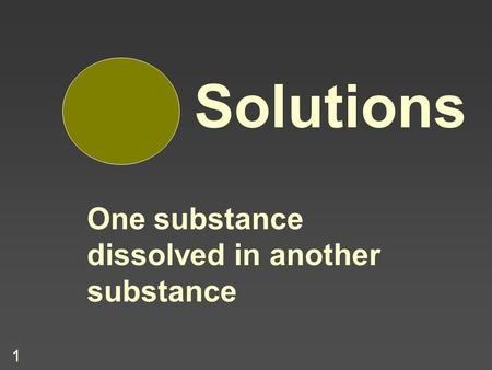 1 Solutions One substance dissolved in another substance.