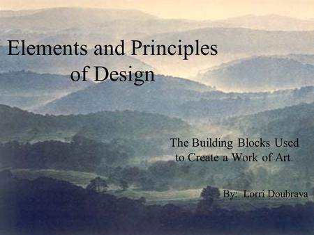 Elements and Principles of Design The Building Blocks Used to Create a Work of Art. By: Lorri Doubrava.