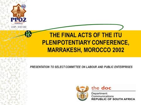THE FINAL ACTS OF THE ITU PLENIPOTENTIARY CONFERENCE, MARRAKESH, MOROCCO 2002 PRESENTATION TO SELECT COMMITTEE ON LABOUR AND PUBLIC ENTERPRISES.