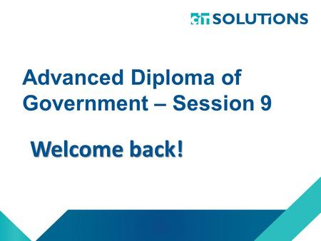Advanced Diploma <strong>of</strong> Government – Session 9 Welcome back!