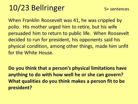 10/23 Bellringer 5+ sentences When Franklin Roosevelt was 41, he was crippled by polio. His mother urged him to retire, but his wife persuaded him to return.