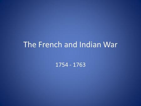 The French and Indian War 1754 - 1763. Who and Why? British Vs. French River Valleys and Lakes Native Americans.
