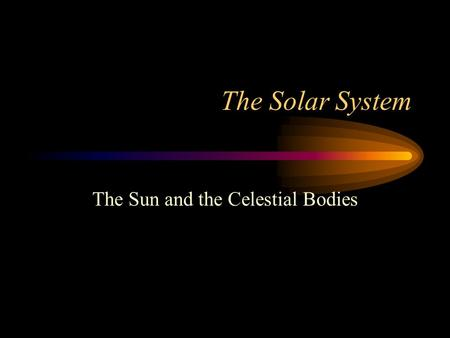 <strong>The</strong> <strong>Solar</strong> <strong>System</strong> <strong>The</strong> Sun and <strong>the</strong> Celestial Bodies.