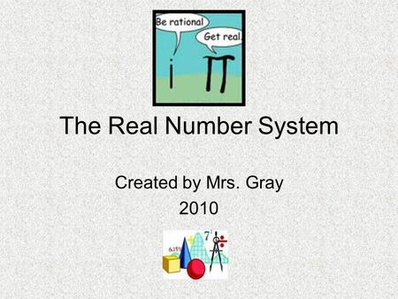 The Real Number System Created by Mrs. Gray 2010.
