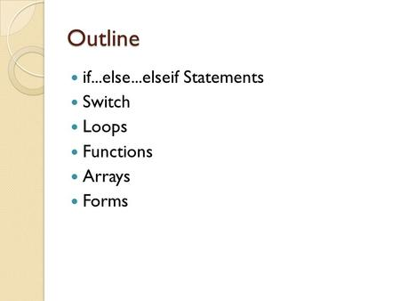 Outline if...else...elseif Statements Switch Loops Functions Arrays <strong>Forms</strong>.