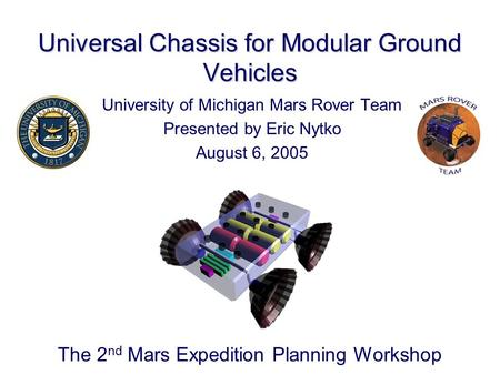 Universal Chassis for Modular Ground Vehicles University of Michigan <strong>Mars</strong> Rover Team Presented by Eric Nytko August 6, 2005 The 2 nd <strong>Mars</strong> Expedition Planning.
