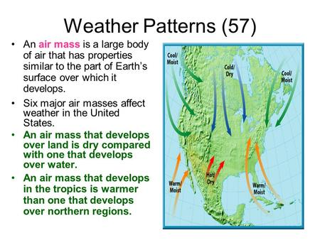 Weather Patterns (57) An air mass is a large body of air that has properties similar to the part of Earth's surface over which it develops. Six major air.