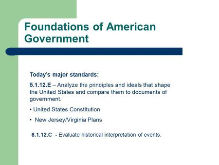 Foundations of American Government Today's major standards: 5.1.12.E – Analyze the principles and ideals that shape the United States and compare them.
