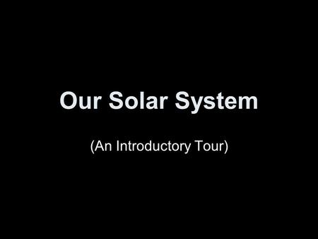 Our <strong>Solar</strong> <strong>System</strong> (An Introductory Tour). <strong>Solar</strong> <strong>System</strong> Formation Thanks to Mary Oshana.