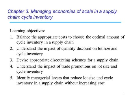 1 Chapter 3. Managing economies of scale in a supply chain: cycle inventory Learning objectives: 1. 1.Balance the appropriate costs to choose the optimal.