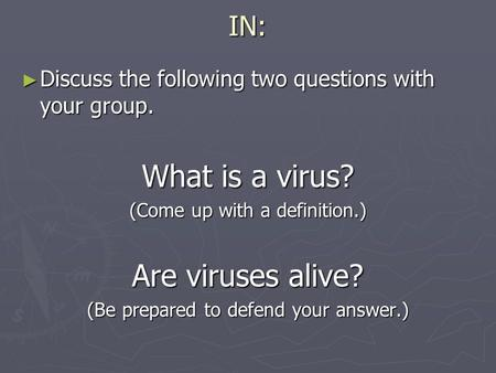 IN: ► Discuss the following two questions with your group. What is a virus? (Come up with a definition.) Are viruses alive? (Be prepared to defend your.