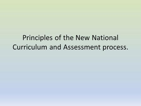 Principles of the New National Curriculum and Assessment process.