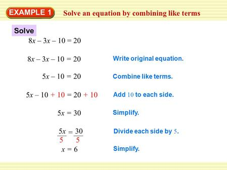 Solve an equation by combining like terms EXAMPLE 1 8x – 3x – 10 = 20 Write original equation. 5x – 10 = 20 Combine like terms. 5x – 10 + 10 = 20 + 10.