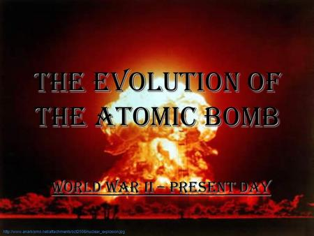 The Evolution <strong>of</strong> the Atomic Bomb World War II – Present Day