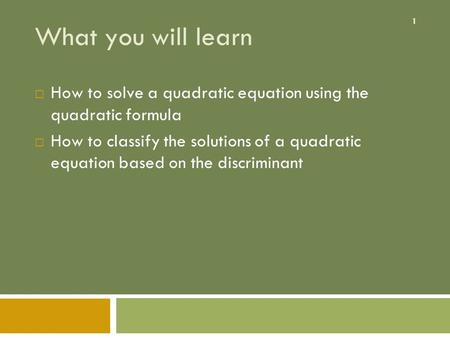 What you will learn How to solve a quadratic equation using the quadratic formula How to classify the solutions of a quadratic equation based on the.