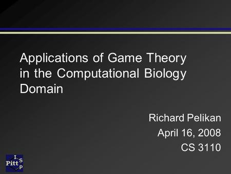 <strong>Applications</strong> of <strong>Game</strong> <strong>Theory</strong> in the Computational Biology Domain Richard Pelikan April 16, 2008 CS 3110.