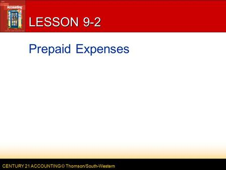 CENTURY 21 ACCOUNTING © Thomson/South-Western LESSON 9-2 Prepaid Expenses.