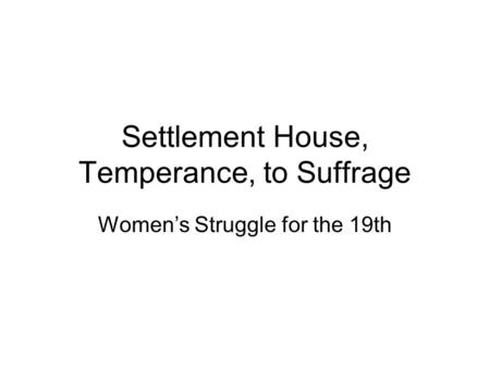 Settlement House, Temperance, to Suffrage Women's Struggle for the 19th.