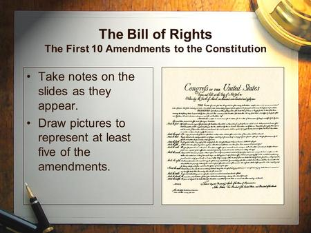 The Bill of Rights The First 10 Amendments to the Constitution Take notes on the slides as they appear. Draw pictures to represent at least five of the.