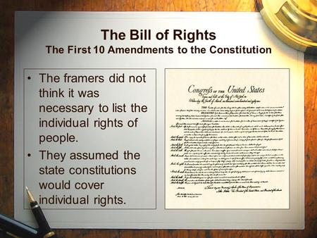 The Bill of Rights The First 10 Amendments to the Constitution The framers did not think it was necessary to list the individual rights of people. They.