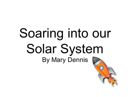 Soaring into our <strong>Solar</strong> <strong>System</strong> By Mary Dennis Are we <strong>the</strong> only <strong>planet</strong>? To answer this we must become EXPLORERS! While exploring, you will find out: How.