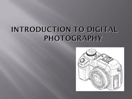  To introduce Digital Photography  Explain the advantage of using a Digital Camera  Give an overview on what is going on inside of your camera 