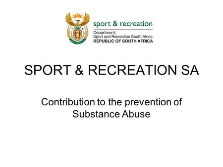 SPORT & RECREATION SA Contribution to the prevention of Substance Abuse.