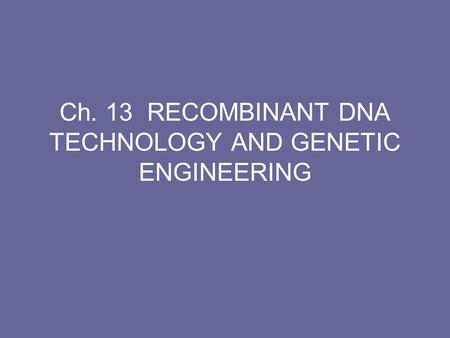 Ch. 13 RECOMBINANT DNA TECHNOLOGY AND GENETIC ENGINEERING.
