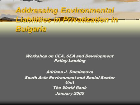 Addressing Environmental Liabilities in Privatization in Bulgaria Workshop on CEA, <strong>SEA</strong> and Development Policy Lending Adriana J. Damianova South Asia Environment.