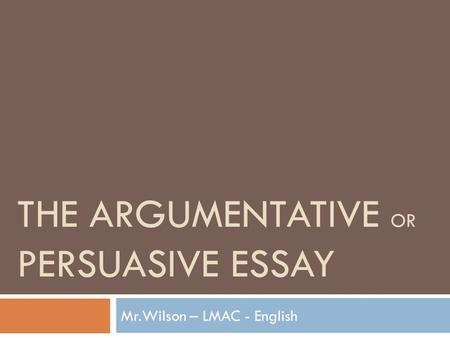 THE ARGUMENTATIVE OR PERSUASIVE ESSAY Mr.Wilson – LMAC - English.