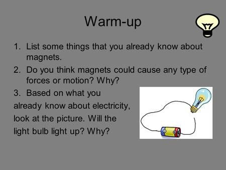 Warm-up 1.List some things that you already know about magnets. 2.Do you think magnets could cause any type of forces or motion? Why? 3.Based on what you.