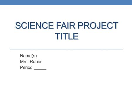 SCIENCE FAIR PROJECT TITLE Name(s) Mrs. Rubio Period _____.