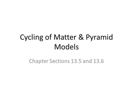 Cycling of Matter & Pyramid Models Chapter Sections 13.5 and 13.6.