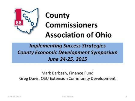 County Commissioners Association of Ohio Implementing <strong>Success</strong> Strategies County Economic <strong>Development</strong> Symposium June 24-25, 2015 June 25, 2015Final Session1.